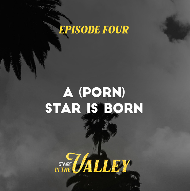 'Once Upon a Time… In The Valley':<br/>Episode 4 – A (Porn) Star is Born