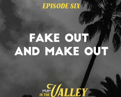 'Once Upon a Time… In The Valley':<br/>Episode 6 – Fake Out and Make Out