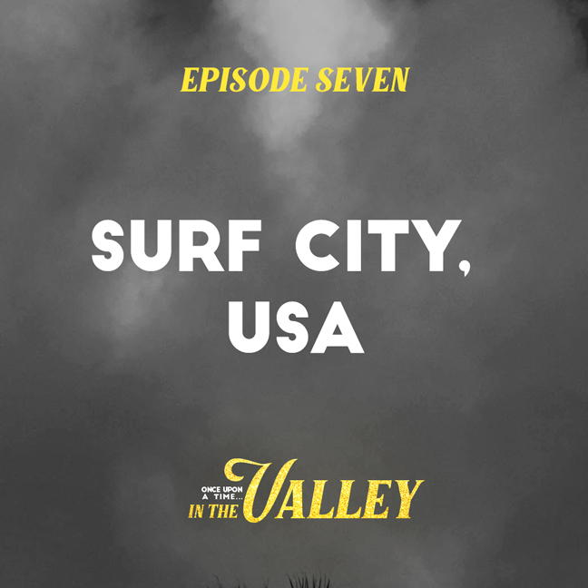 'Once Upon a Time… In The Valley':<br/>Episode 7 – Surf City, USA