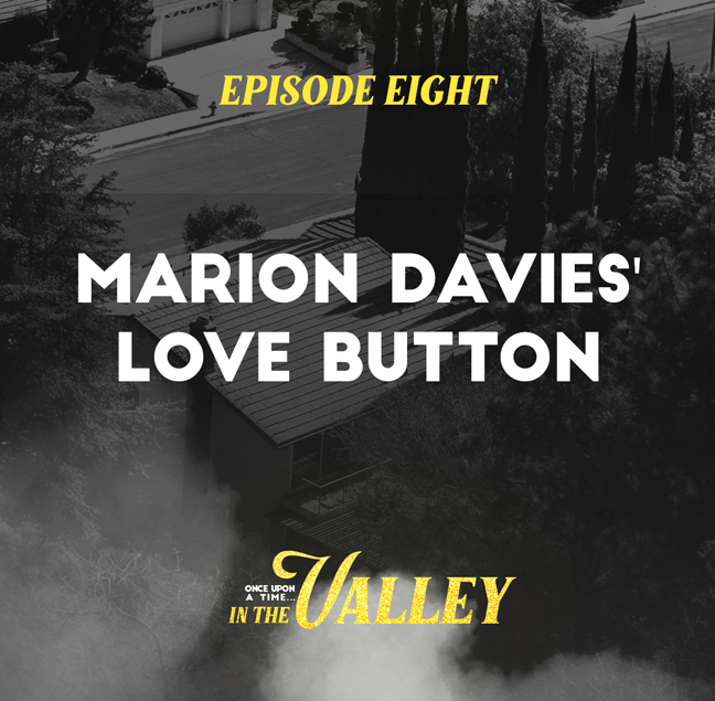 'Once Upon a Time… In The Valley':<br/>Episode 8 – Marion Davies' Love Button