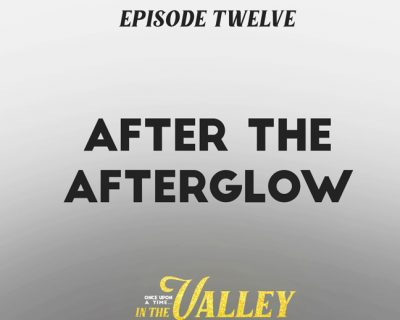 'Once Upon a Time… In The Valley':<br/>Episode 12 – After The Afterglow