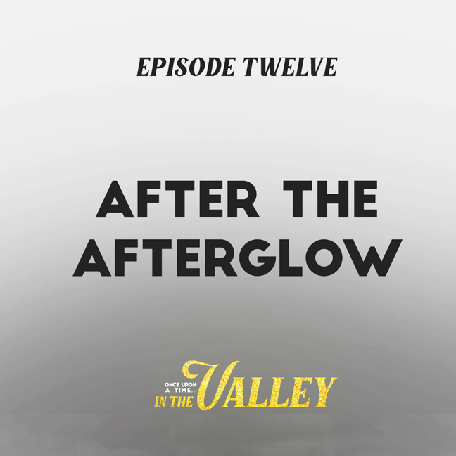 'Once Upon a Time… In The Valley': Episode 12 – After The Afterglow